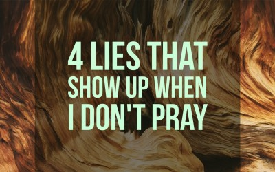 4 Lies That Show Up When I Don't Pray