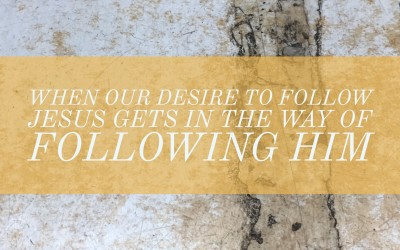 When Our Desire to Follow Jesus Gets in the Way of Following Him